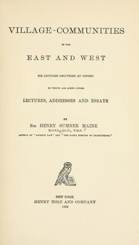 Village-communities in the East and West; six lectures delivered at Oxford to which are added other lectures, addresses and essays, by Sir Henry Sumner Maine.