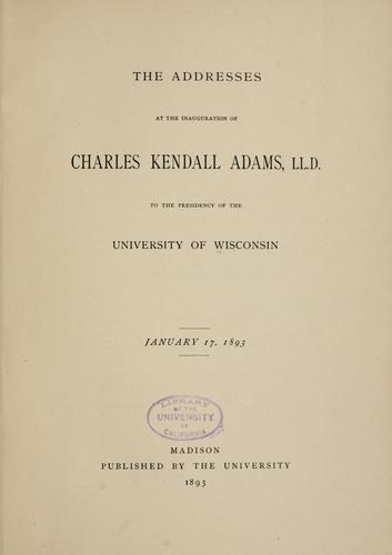 The addresses at the inauguration of Charles Kendall Adams, LL. D. to the presidency of the University of Wisconsin January, 17, 1893 by University of Wisconsin.