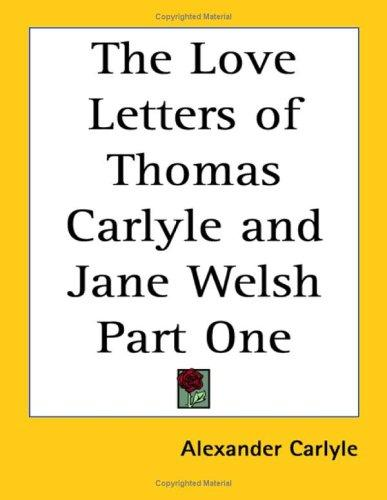 The Love Letters of Thomas Carlyle and Jane Welsh Part One by Alexander Carlyle