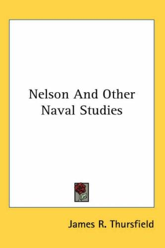 Nelson And Other Naval Studies by James R. Thursfield