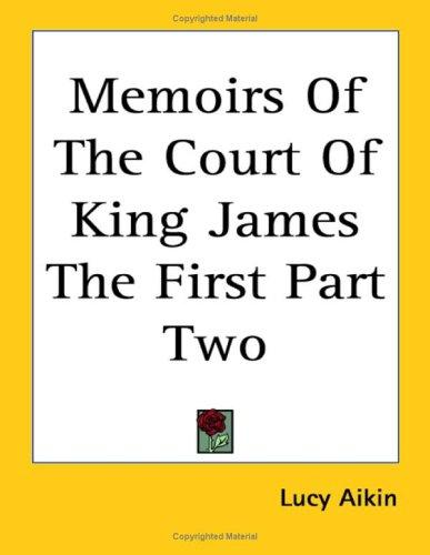 Memoirs Of The Court Of King James The First Part Two by Lucy Aikin