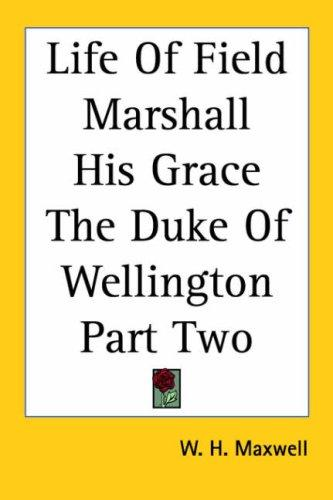 Life of Field Marshall His Grace the Duke of Wellington