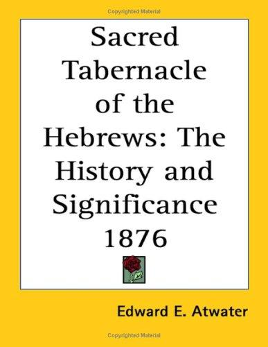 The Sacred Tabernacle of the Hebrews by Edward E. Atwater