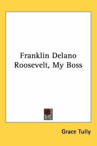 Franklin Delano Roosevelt, My Boss by Grace Tully