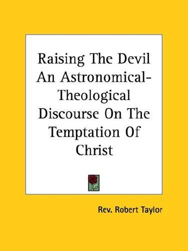 Raising The Devil An Astronomical-Theological Discourse On The Temptation Of Christ by Rev. Robert Taylor