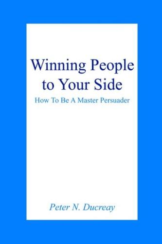 Winning People to Your Side by Peter N. Ducreay