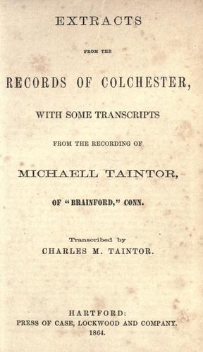 Extracts from the records of Colchester, with some transcripts from the recording of Michaell Taintor ... by Colchester (Conn.)