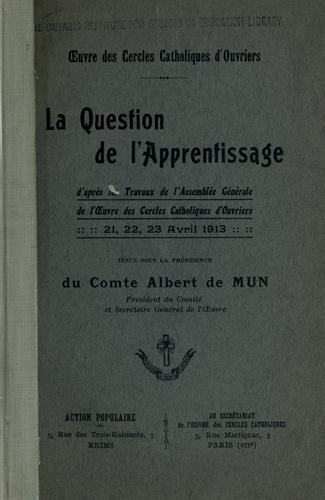 La question de l'apprentissage, d'apres les travaux de l'Assemblees generale de l'Oeuvre des cercles catholiques d'ouvriers, 21, 22, 23 avril 1913. -- by Oeuvre des cercles catholiques d'ouvriers