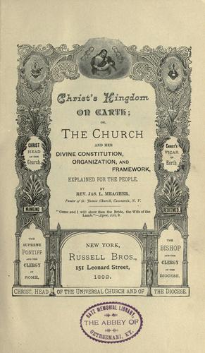 Christ's kingdom on earth; or, The church and her divine constitution, organization, and framework by Meagher, Jas. L.