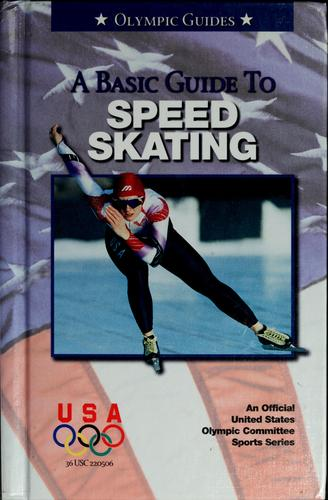 A basic guide to speed skating by United States Olympic Committee