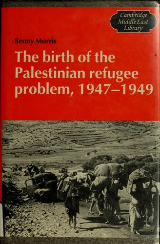 The birth of the Palestinian refugee problem, 1947-1949 by Benny Morris