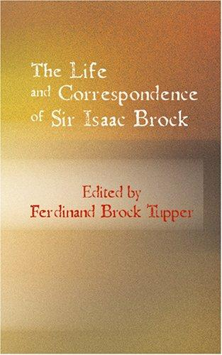 The Life and Correspondence of Sir Isaac Brock by Ferdinand Brock Tupper
