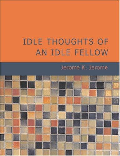 Idle Thoughts of an Idle Fellow (Large Print Edition) by Jerome Klapka Jerome