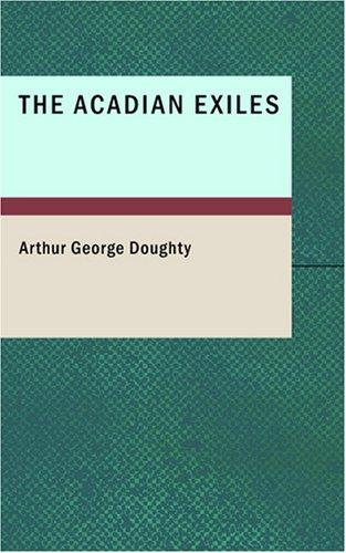 The Acadian Exiles: A Chronicle of the Land of Evangeline Chronicles of Canada series by Arthur George Doughty