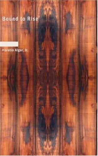 Bound to Rise: Or by Horatio Alger, Jr.