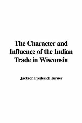 The Character and Influence of the Indian Trade in Wisconsin by Jackson Frederick Turner