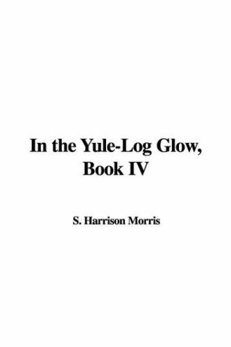 In the Yule-Log Glow, Book IV by S. Harrison Morris