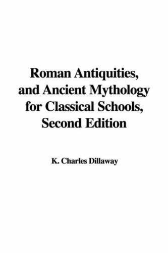 Roman Antiquities, and Ancient Mythology for Classical Schools by K. Charles Dillaway