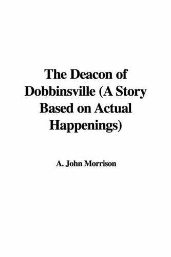 The Deacon of Dobbinsville (A Story Based on Actual Happenings) by A. John Morrison