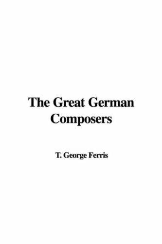 The Great German Composers by T. George Ferris