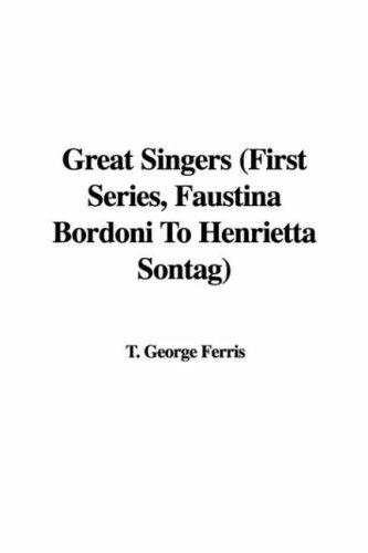 Great Singers (First Series, Faustina Bordoni To Henrietta Sontag) by T. George Ferris