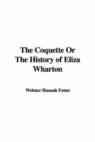 The Coquette Or The History of Eliza Wharton by Webster Hannah Foster