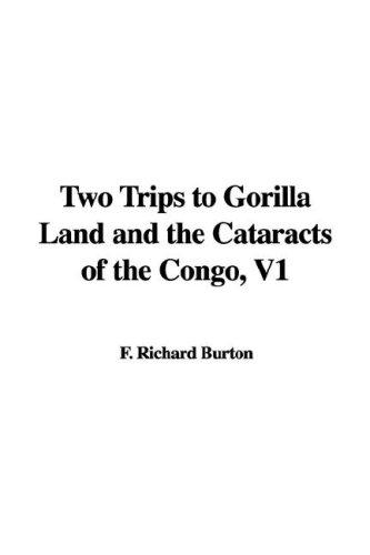 Two Trips to Gorilla Land and the Cataracts of the Congo, V1 by Burton, Richard Sir