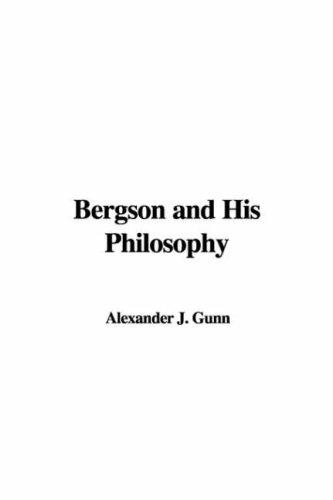 Bergson and His Philosophy by Alexander J. Gunn