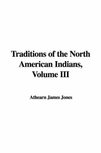 Traditions of the North American Indians, Volume III by Athearn James Jones