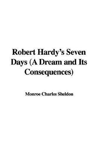 Robert Hardy's Seven Days (A Dream and Its Consequences) by Charles Monroe Sheldon