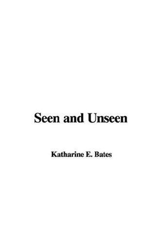 Seen and Unseen by Katharine E. Bates