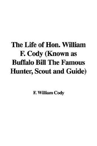 The Life of Hon. William F. Cody (Known as Buffalo Bill The Famous Hunter, Scout and Guide) by F. William Cody