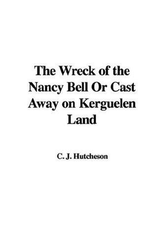 The Wreck of the Nancy Bell Or Cast Away on Kerguelen Land by C. J. Hutcheson