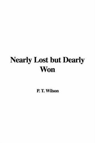 Nearly Lost but Dearly Won by P. T. Wilson