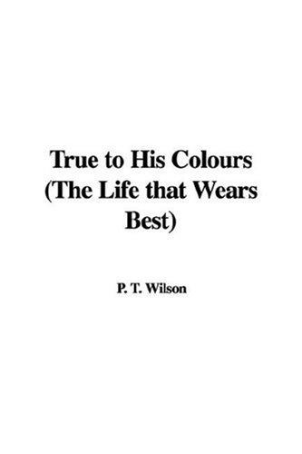 True to His Colours (The Life that Wears Best) by P. T. Wilson