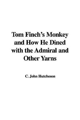 Tom Finch's Monkey and How He Dined with the Admiral and Other Yarns by C. John Hutcheson