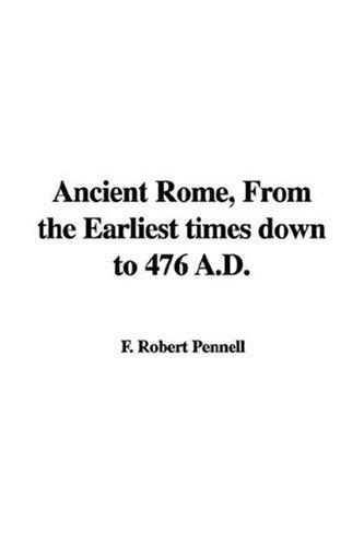 Ancient Rome, From the Earliest times down to 476 A.D by F. Robert Pennell