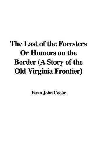 The Last of the Foresters Or Humors on the Border (A Story of the Old Virginia Frontier) by Esten John Cooke