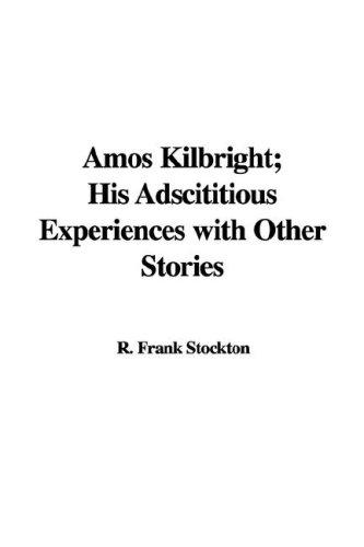 Amos Kilbright; His Adscititious Experiences with Other Stories