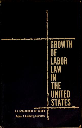 Growth of labor law in the United States by Arthur J. Goldberg
