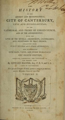 The history of the ancient and metropolitical city of Canterbury, civil and ecclesiastical; of the Cathedral and Priory of Christ-Church, and of the archbishopic by Edward Hasted