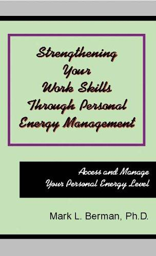 Strengthening Your Work Skills Through Personal Energy Management by Mark L. Berman