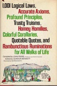 1,001 logical laws, accurate axioms, profound principles, trusty truisms, homey homilies, colorful corollaries, quotable quotes, and rambunctious ruminations for all walks of life by compiled by John Peers ; edited by Gordon Bennett ; illustrated by George Booth.