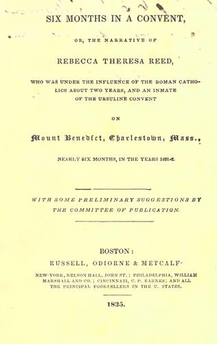 Six months in a convent, or, The narrative of Rebecca Theresa Reed, who was under the influence of the Roman Catholics about two years, and an inmate of the Ursuline convent on Mount Benedict, Charlestown, Mass., nearly six months, in the years 1831-2. by Rebecca Theresa Reed