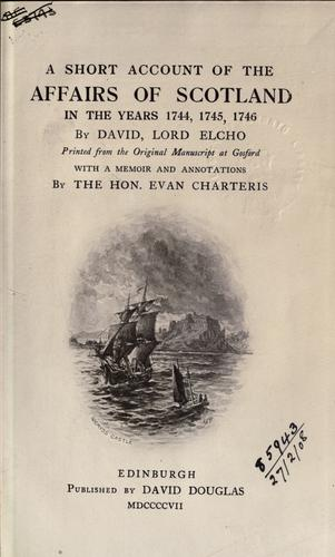 A short account of the affairs of Scotland in the years 1744, 1745, 1746 by Elcho, David Wemyss, baron