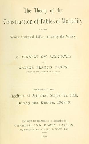 The theory of the construction of tables of mortality and of similar statistical tables in use by the actuary by George Francis Hardy