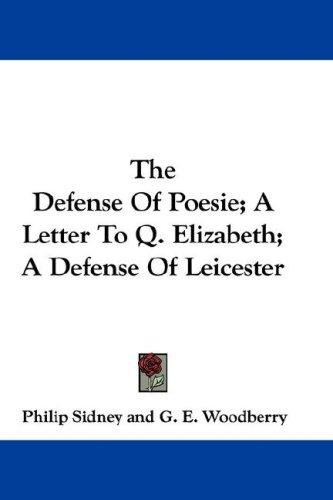 The Defense Of Poesie; A Letter To Q. Elizabeth; A Defense Of Leicester by Philip Sidney
