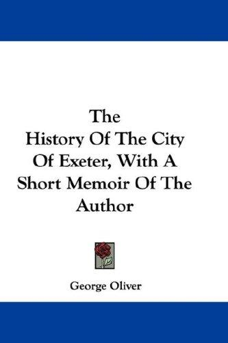 The History Of The City Of Exeter, With A Short Memoir Of The Author by George Oliver