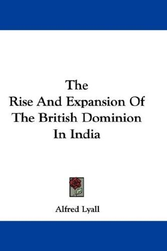 The Rise And Expansion Of The British Dominion In India by Alfred Lyall