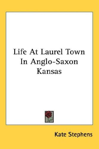 Life At Laurel Town In Anglo-Saxon Kansas by Kate Stephens